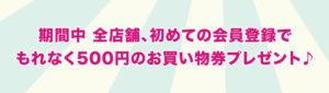 期間中全店舗、初めての会員登録でもれなく500円のお買い物券をプレゼント