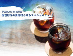 スペシャルティアイスコーヒー 珈琲好きの舌を唸らせるスペシャルティ